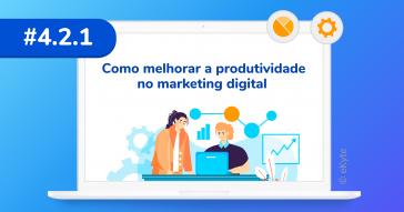 Como melhorar a produtividade no marketing digital